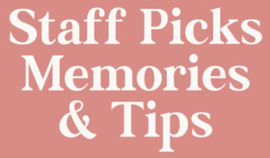 Staff Picks, Memories and Tips