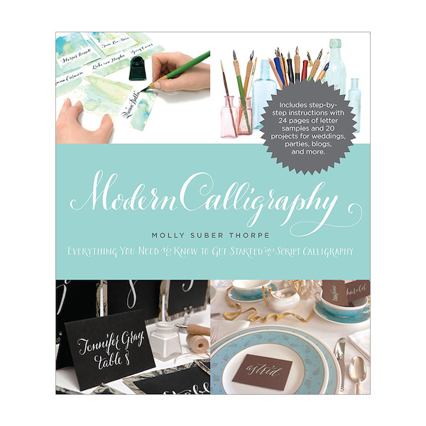 Modern Calligraphy: Everything You Need to Know to Get Started in Script Calligraphy by Molly Suber Thorpe